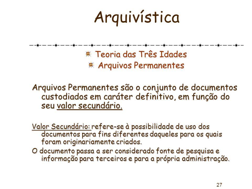 27 Arquivística Teoria das Três Idades Arquivos Permanentes Arquivos Permanentes são o conjunto de documentos custodiados em caráter definitivo, em fu