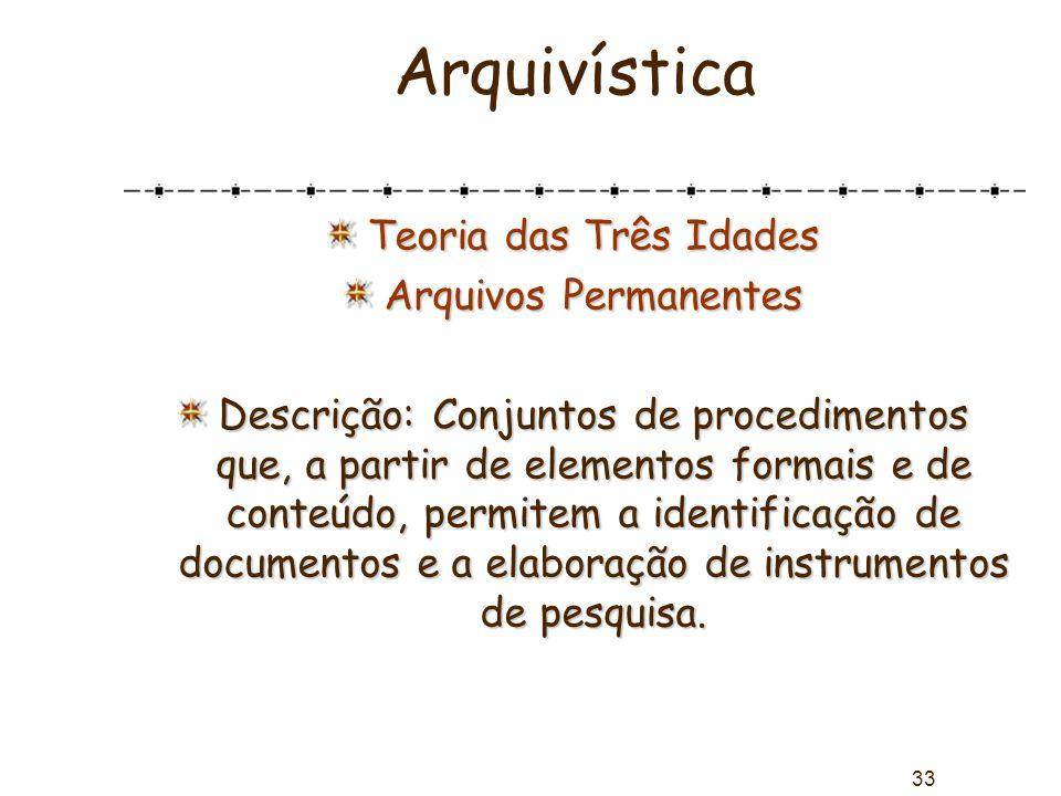 33 Arquivística Teoria das Três Idades Arquivos Permanentes Descrição: Conjuntos de procedimentos que, a partir de elementos formais e de conteúdo, pe