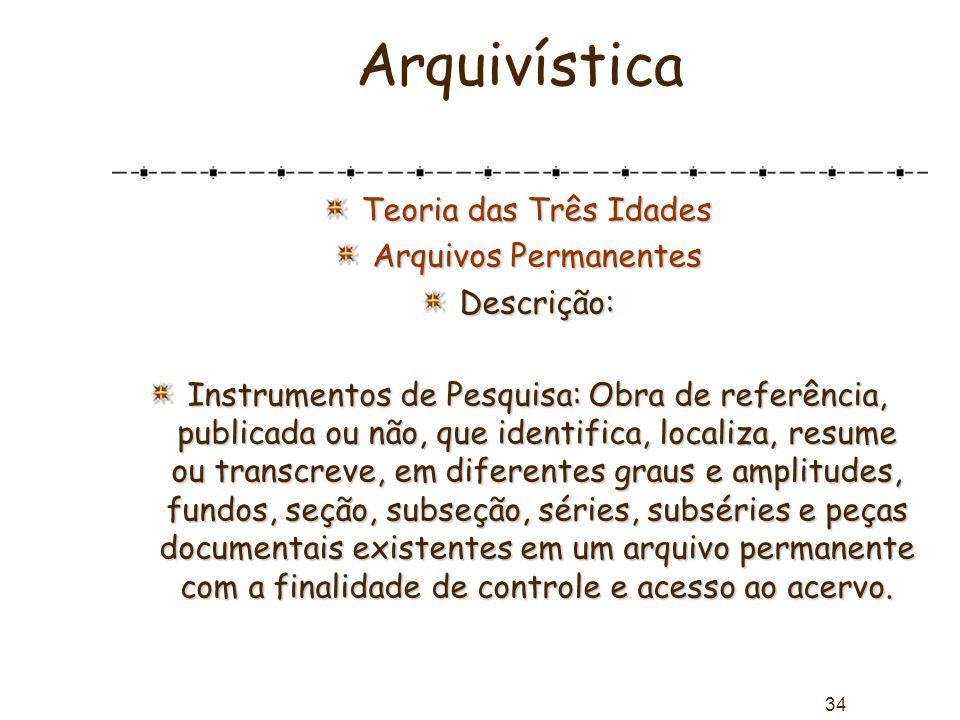 34 Arquivística Teoria das Três Idades Arquivos Permanentes Descrição: Instrumentos de Pesquisa: Obra de referência, publicada ou não, que identifica,