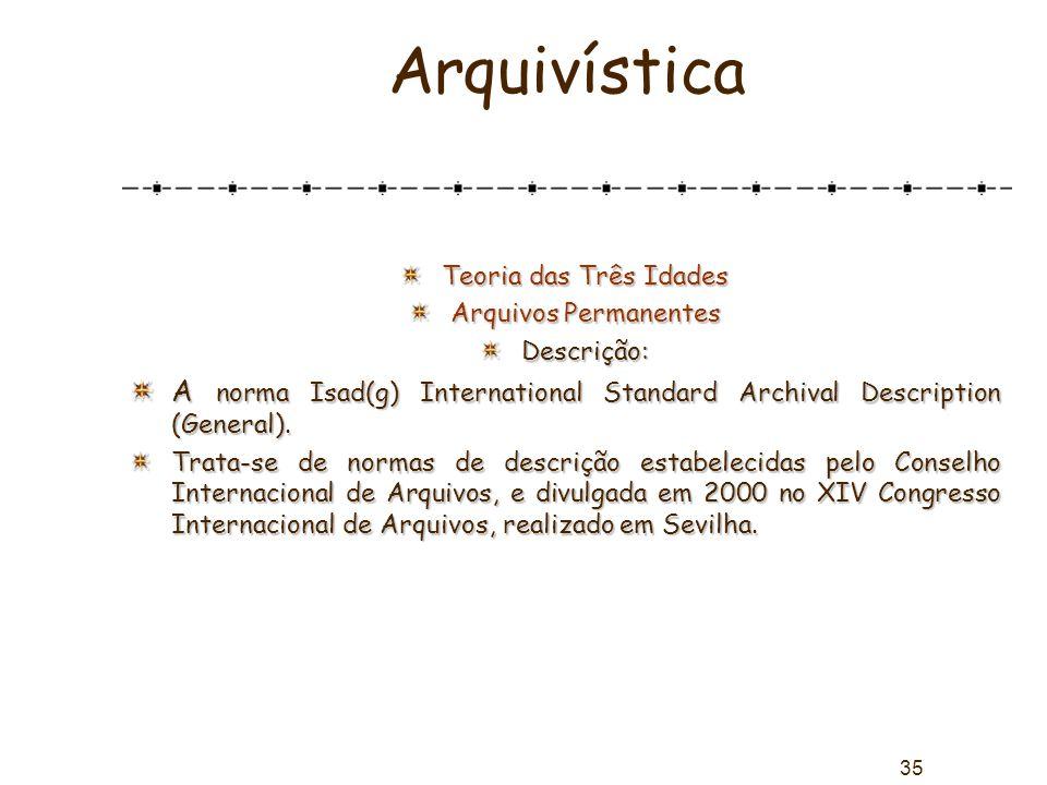 35 Arquivística Teoria das Três Idades Arquivos Permanentes Descrição: A norma Isad(g) International Standard Archival Description (General). Trata-se