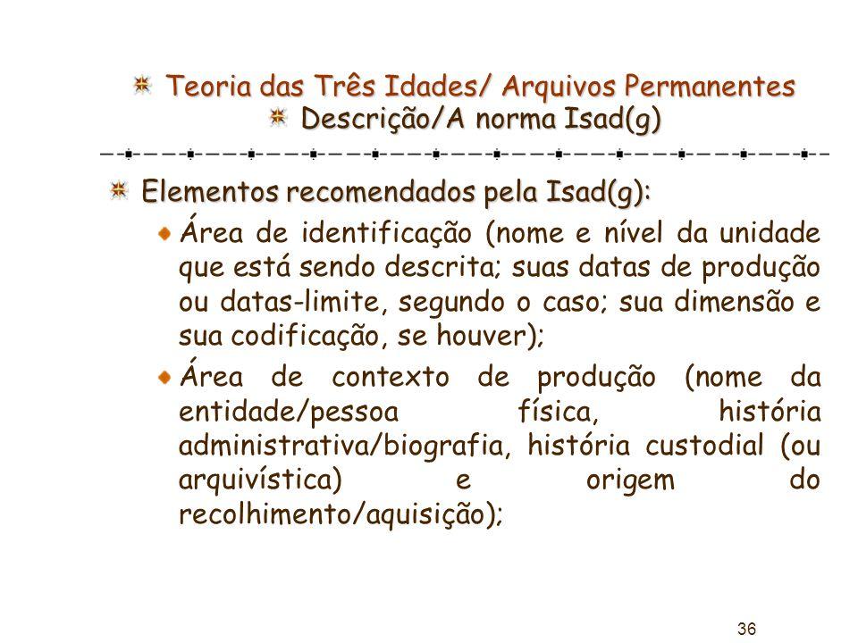 36 Teoria das Três Idades/ Arquivos Permanentes Descrição/A norma Isad(g) Elementos recomendados pela Isad(g): Área de identificação (nome e nível da