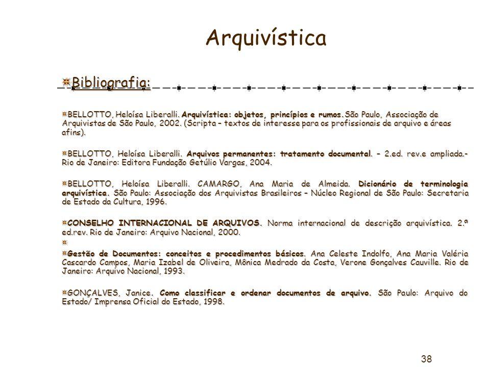 38 Arquivística Bibliografia: BELLOTTO, Heloísa Liberalli. Arquivística: objetos, princípios e rumos.São Paulo, Associação de Arquivistas de São Paulo