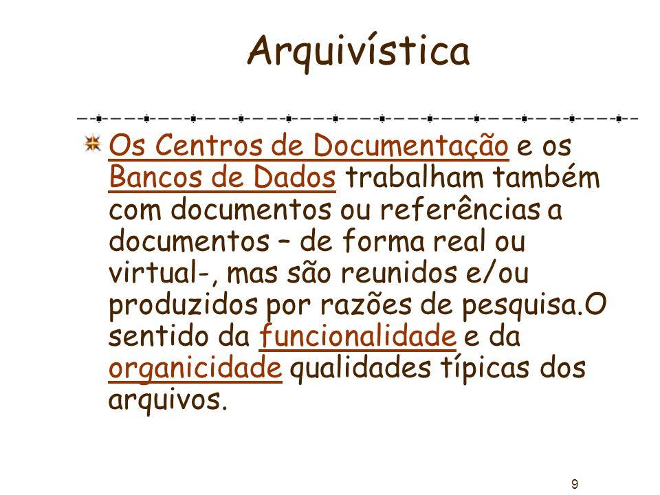 9 Arquivística Os Centros de Documentação e os Bancos de Dados trabalham também com documentos ou referências a documentos – de forma real ou virtual-