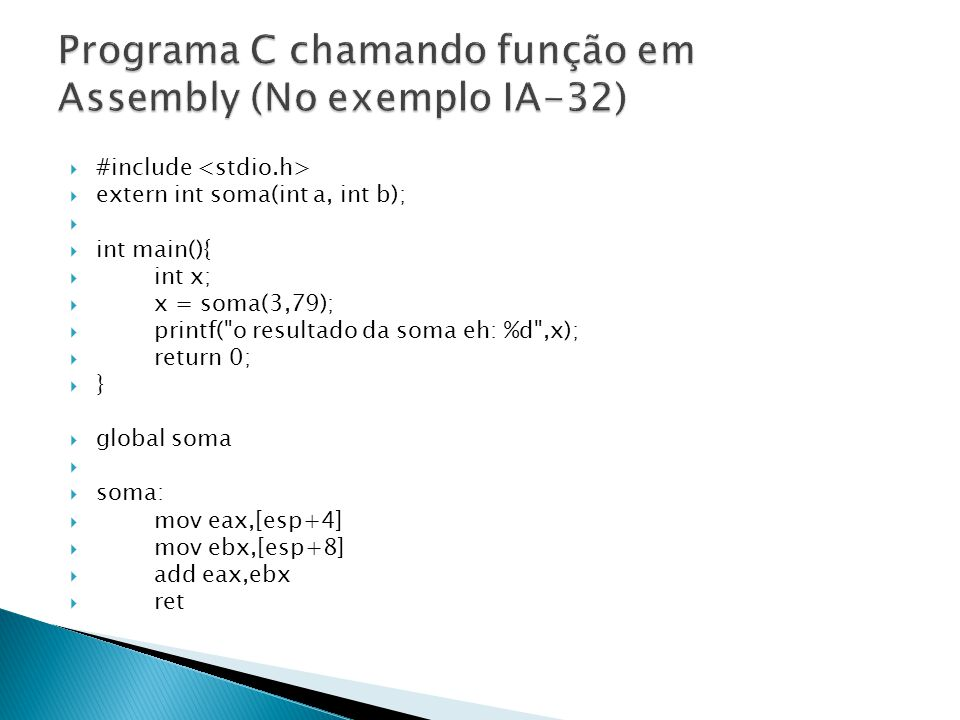  #include  extern int soma(int a, int b);   int main(){  int x;  x = soma(3,79);  printf( o resultado da soma eh: %d ,x);  return 0;  }  global soma   soma:  mov eax,[esp+4]  mov ebx,[esp+8]  add eax,ebx  ret