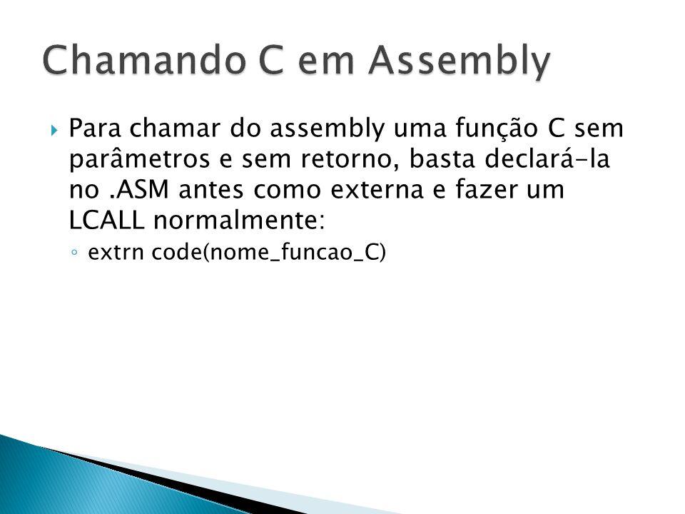  Para chamar do assembly uma função C sem parâmetros e sem retorno, basta declará-la no.ASM antes como externa e fazer um LCALL normalmente: ◦ extrn code(nome_funcao_C)