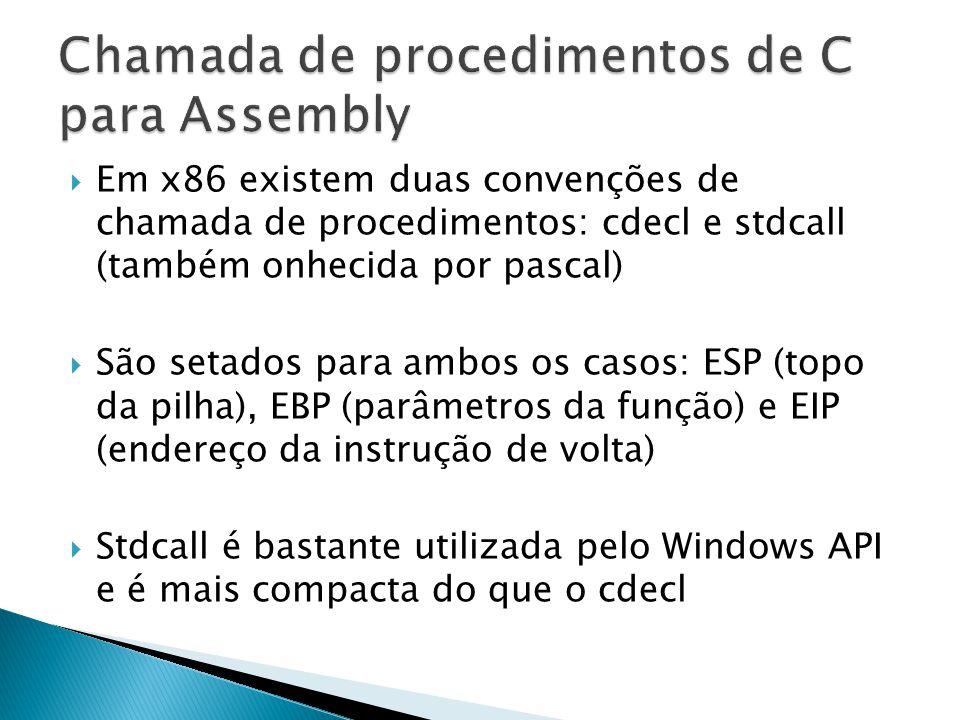 Em x86 existem duas convenções de chamada de procedimentos: cdecl e stdcall (também onhecida por pascal)  São setados para ambos os casos: ESP (topo da pilha), EBP (parâmetros da função) e EIP (endereço da instrução de volta)  Stdcall é bastante utilizada pelo Windows API e é mais compacta do que o cdecl