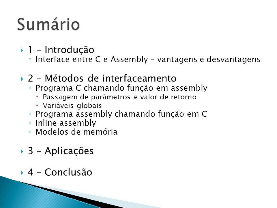  1 – Introdução ◦ Interface entre C e Assembly – vantagens e desvantagens  2 – Métodos de interfaceamento ◦ Programa C chamando função em assembly  Passagem de parâmetros e valor de retorno  Variáveis globais ◦ Programa assembly chamando função em C ◦ Inline assembly ◦ Modelos de memória  3 – Aplicações  4 – Conclusão
