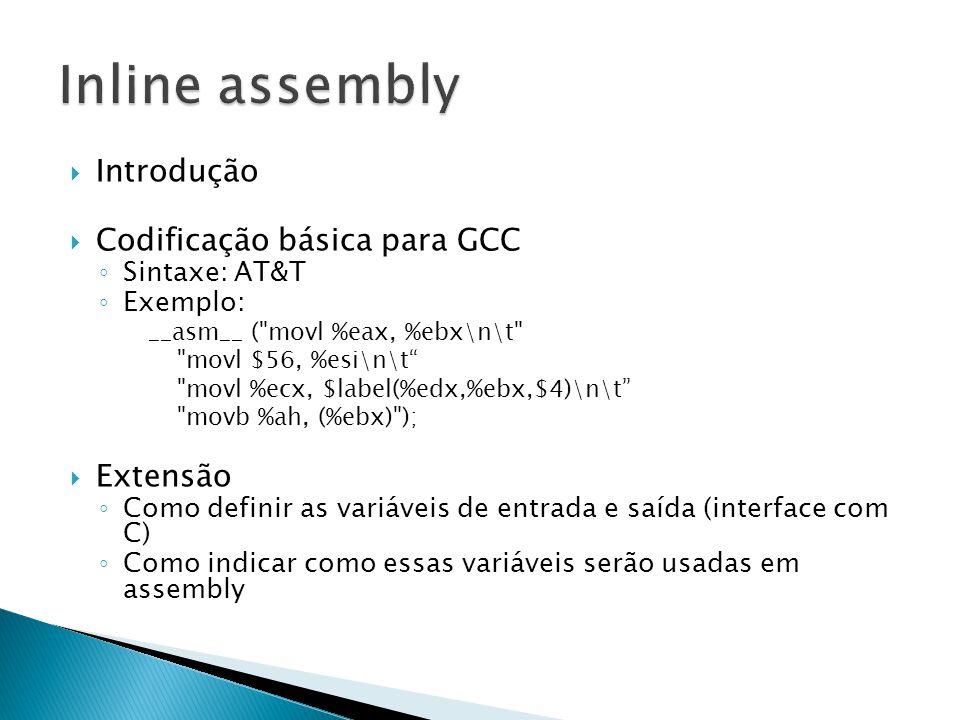  Introdução  Codificação básica para GCC ◦ Sintaxe: AT&T ◦ Exemplo: __asm__ ( movl %eax, %ebx\n\t movl $56, %esi\n\t movl %ecx, $label(%edx,%ebx,$4)\n\t movb %ah, (%ebx) );  Extensão ◦ Como definir as variáveis de entrada e saída (interface com C) ◦ Como indicar como essas variáveis serão usadas em assembly