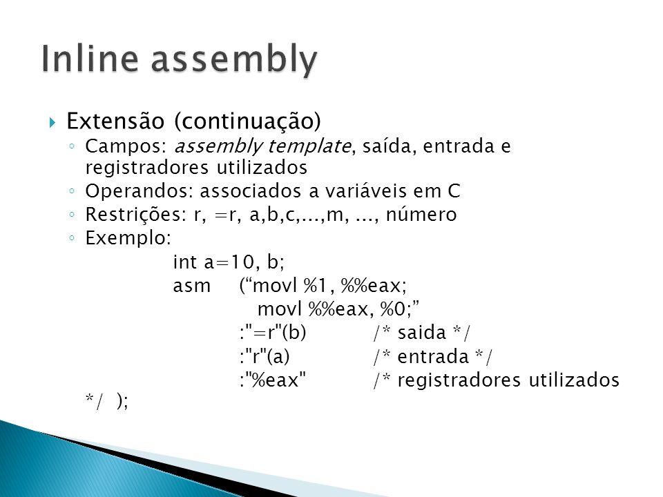  Extensão (continuação) ◦ Campos: assembly template, saída, entrada e registradores utilizados ◦ Operandos: associados a variáveis em C ◦ Restrições: r, =r, a,b,c,...,m,..., número ◦ Exemplo: int a=10, b; asm ( movl %1, %eax; movl %eax, %0; : =r (b)/* saida */ : r (a) /* entrada */ : %eax /* registradores utilizados */ );