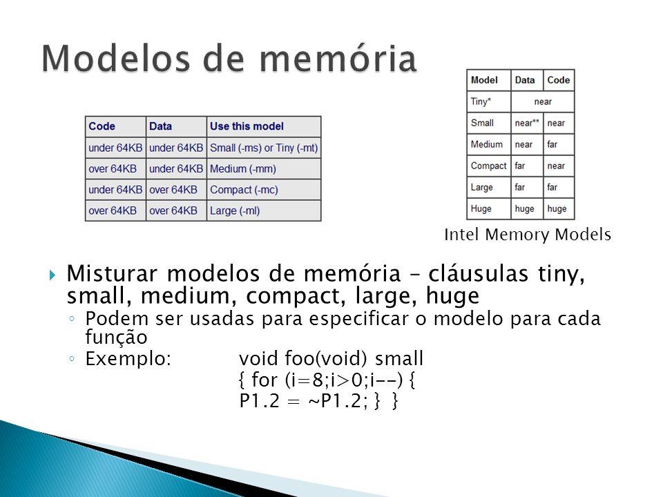  Misturar modelos de memória – cláusulas tiny, small, medium, compact, large, huge ◦ Podem ser usadas para especificar o modelo para cada função ◦ Exemplo: void foo(void) small { for (i=8;i>0;i--) { P1.2 = ~P1.2; } } Intel Memory Models