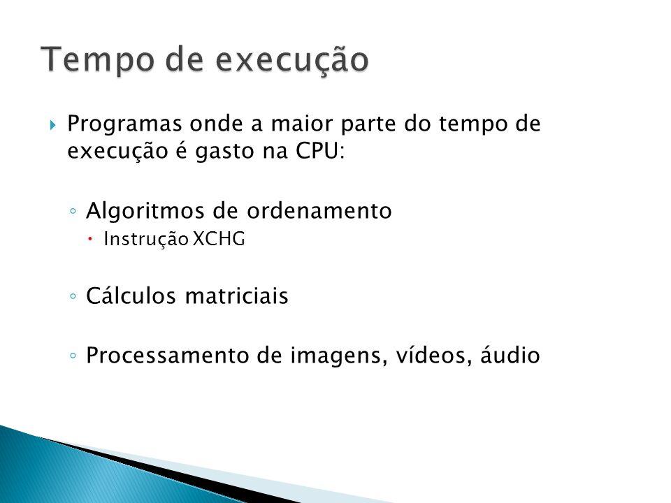  Programas onde a maior parte do tempo de execução é gasto na CPU: ◦ Algoritmos de ordenamento  Instrução XCHG ◦ Cálculos matriciais ◦ Processamento