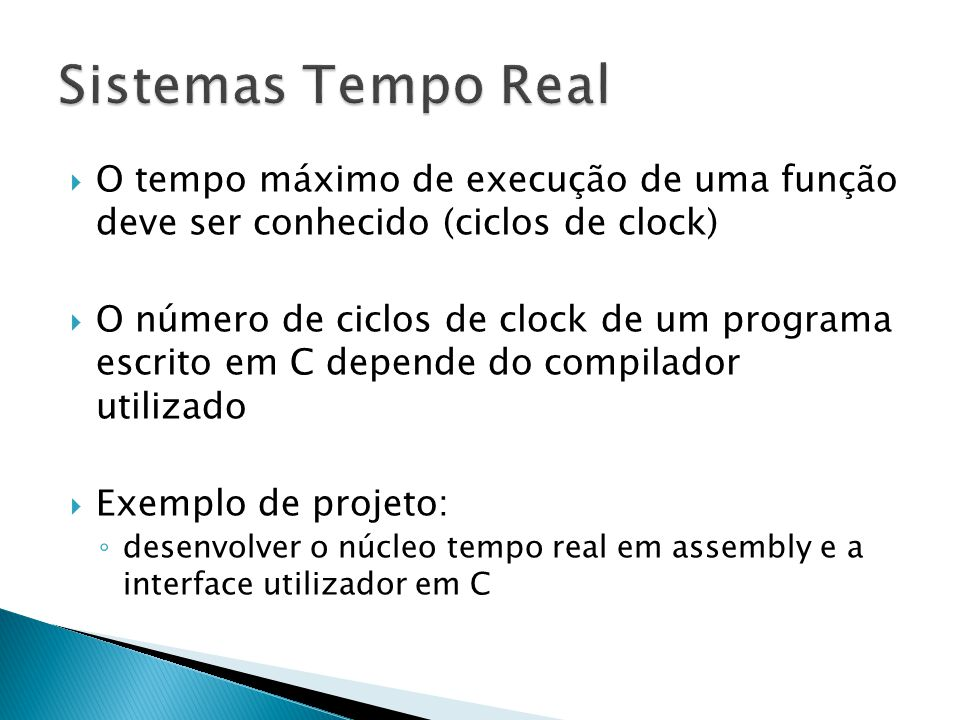  O tempo máximo de execução de uma função deve ser conhecido (ciclos de clock)  O número de ciclos de clock de um programa escrito em C depende do compilador utilizado  Exemplo de projeto: ◦ desenvolver o núcleo tempo real em assembly e a interface utilizador em C