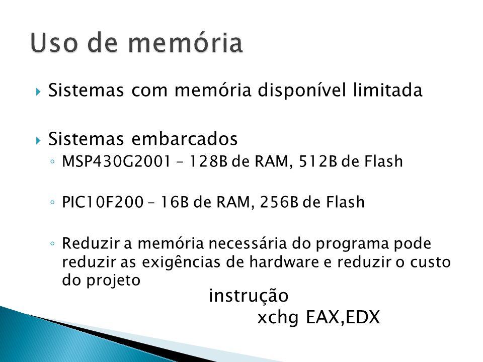  Sistemas com memória disponível limitada  Sistemas embarcados ◦ MSP430G2001 – 128B de RAM, 512B de Flash ◦ PIC10F200 – 16B de RAM, 256B de Flash ◦ Reduzir a memória necessária do programa pode reduzir as exigências de hardware e reduzir o custo do projeto instrução xchg EAX,EDX