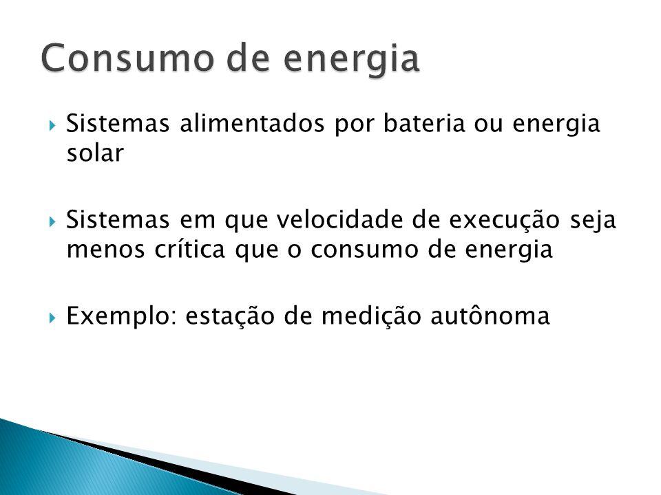  Sistemas alimentados por bateria ou energia solar  Sistemas em que velocidade de execução seja menos crítica que o consumo de energia  Exemplo: es