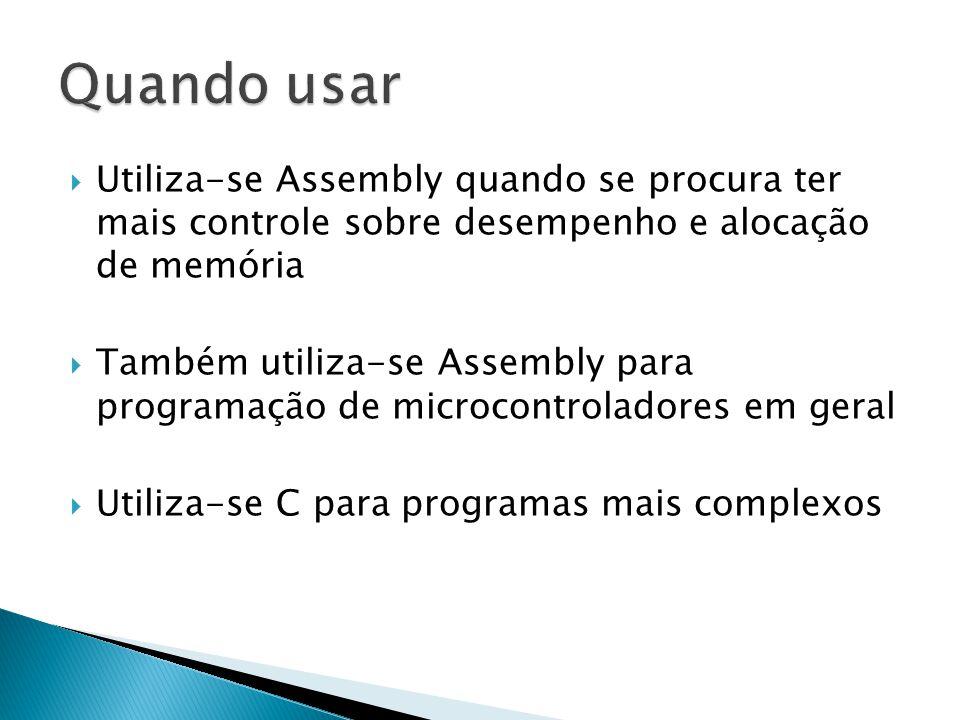  Utiliza-se Assembly quando se procura ter mais controle sobre desempenho e alocação de memória  Também utiliza-se Assembly para programação de microcontroladores em geral  Utiliza-se C para programas mais complexos