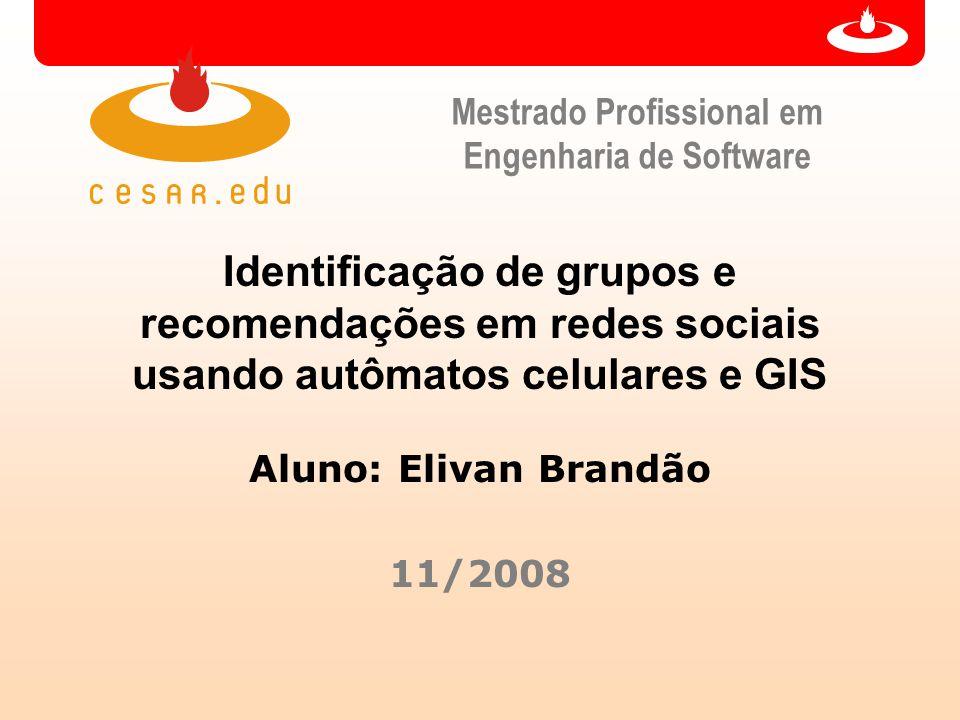 Mestrado Profissional em Engenharia de Software Identificação de grupos e recomendações em redes sociais usando autômatos celulares e GIS Aluno: Elivan Brandão 11/2008