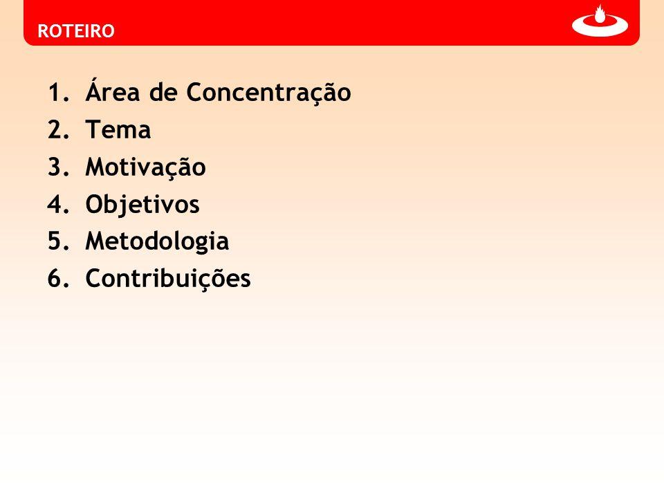 ROTEIRO 1.Área de Concentração 2.Tema 3.Motivação 4.Objetivos 5.Metodologia 6.Contribuições