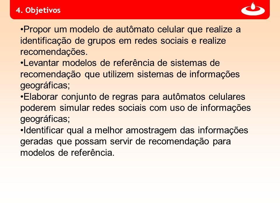 4. Objetivos Propor um modelo de autômato celular que realize a identificação de grupos em redes sociais e realize recomendações. Levantar modelos de
