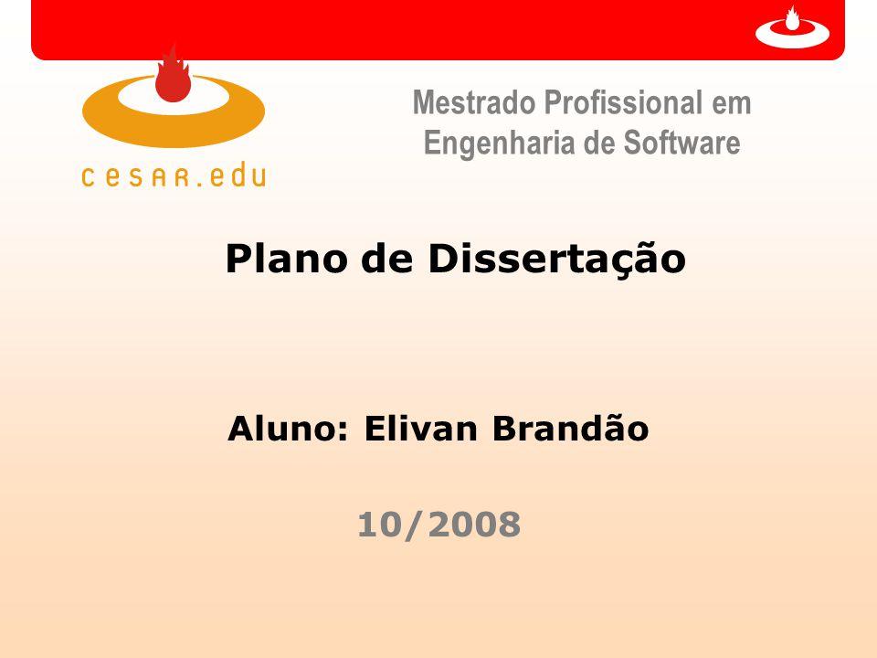 Mestrado Profissional em Engenharia de Software Plano de Dissertação Aluno: Elivan Brandão 10/2008