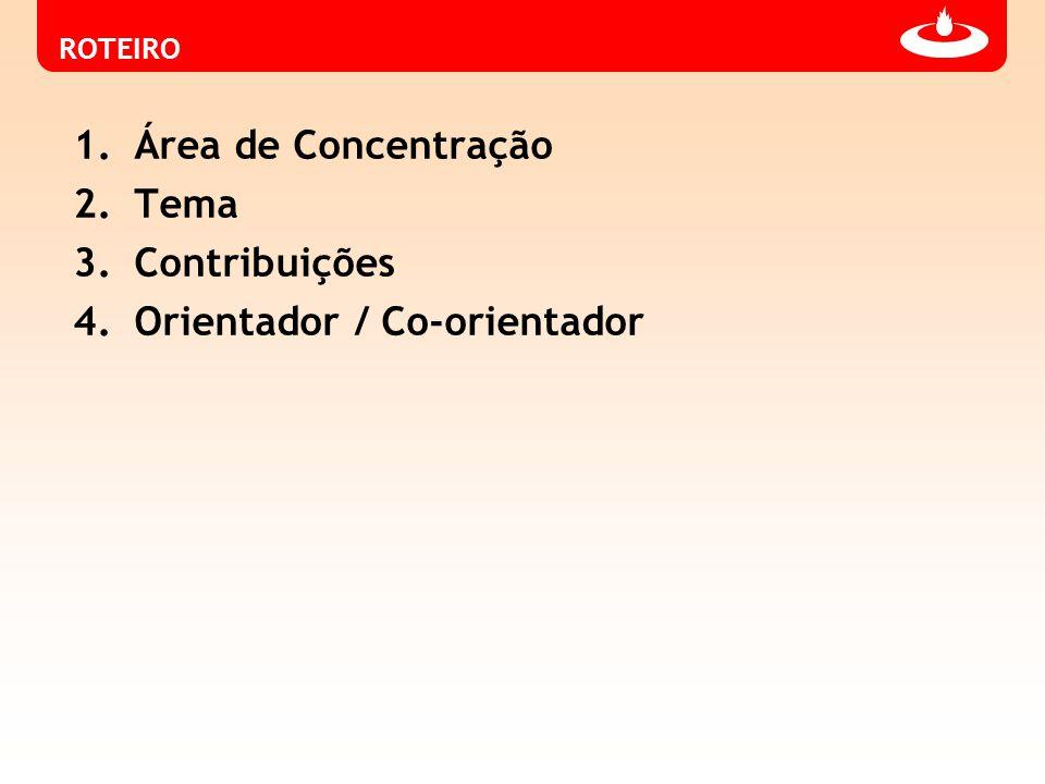 ROTEIRO 1.Área de Concentração 2.Tema 3.Contribuições 4.Orientador / Co-orientador