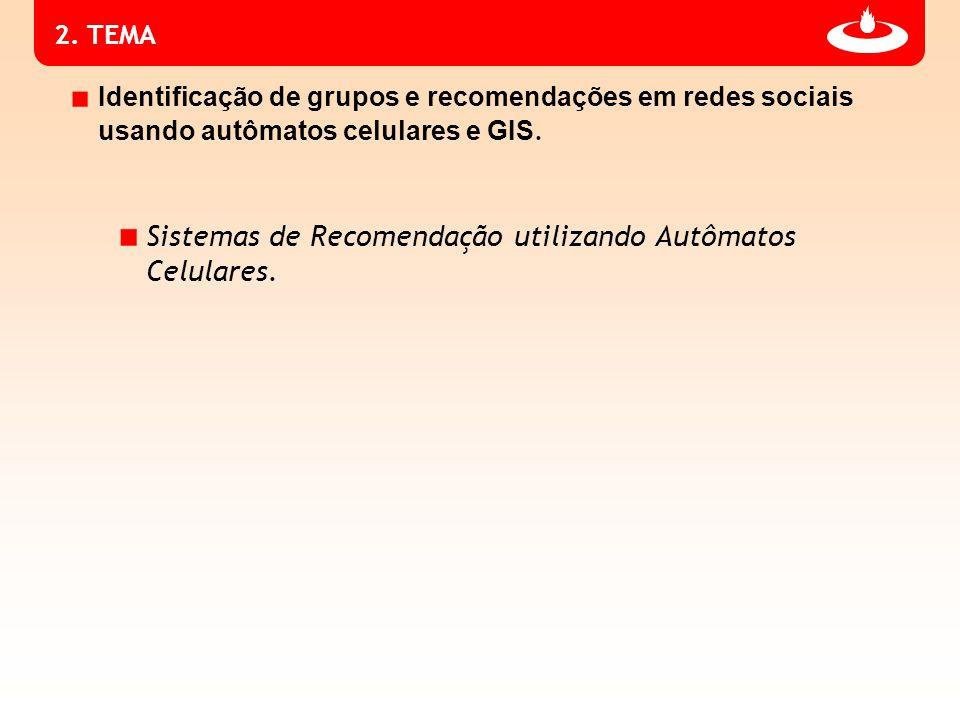 2. TEMA Identificação de grupos e recomendações em redes sociais usando autômatos celulares e GIS. Sistemas de Recomendação utilizando Autômatos Celul