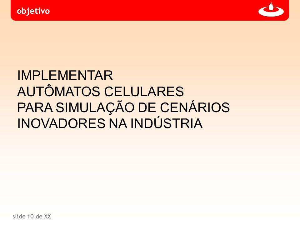 slide 10 de XX IMPLEMENTAR AUTÔMATOS CELULARES PARA SIMULAÇÃO DE CENÁRIOS INOVADORES NA INDÚSTRIA objetivo