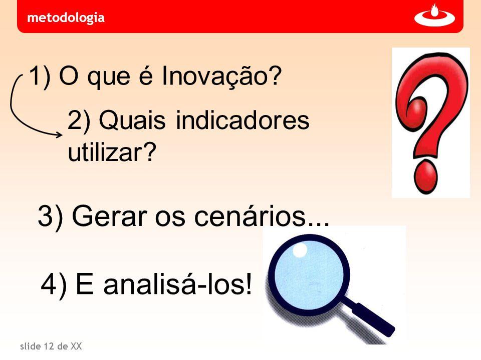 slide 12 de XX 1) O que é Inovação? 2) Quais indicadores utilizar? metodologia 3) Gerar os cenários... 4) E analisá-los!