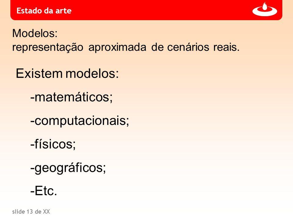 slide 13 de XX Estado da arte Modelos: representação aproximada de cenários reais. Existem modelos: -matemáticos; -computacionais; -físicos; -geográfi