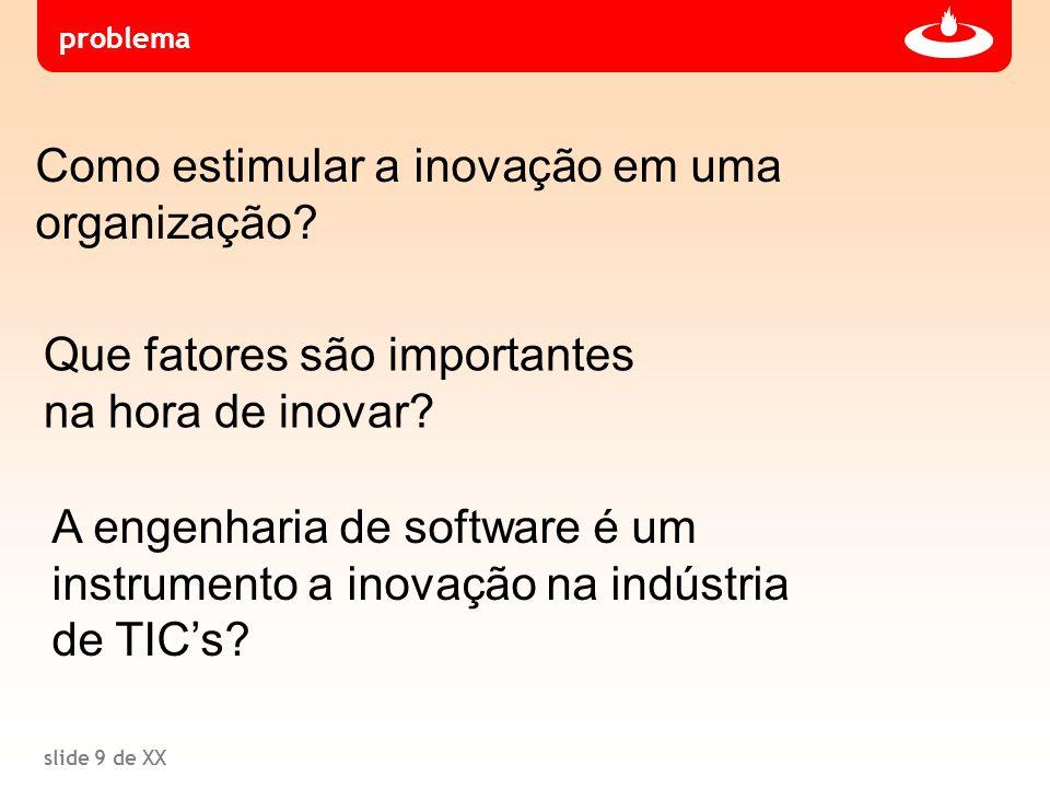 slide 9 de XX Que fatores são importantes na hora de inovar? A engenharia de software é um instrumento a inovação na indústria de TIC's? problema Como