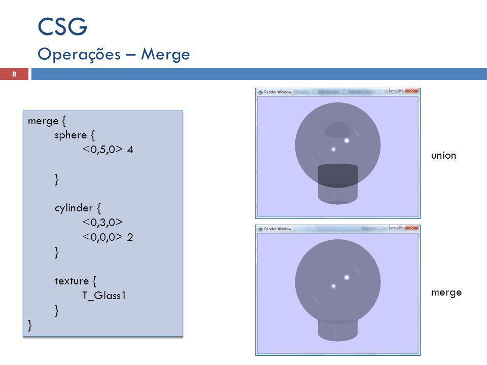 Operações – Merge CSG 8 merge { sphere { 4 } cylinder { 2 } texture { T_Glass1 } merge { sphere { 4 } cylinder { 2 } texture { T_Glass1 } union merge