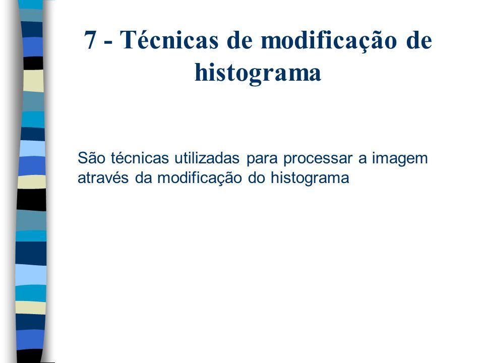 7 - Técnicas de modificação de histograma São técnicas utilizadas para processar a imagem através da modificação do histograma