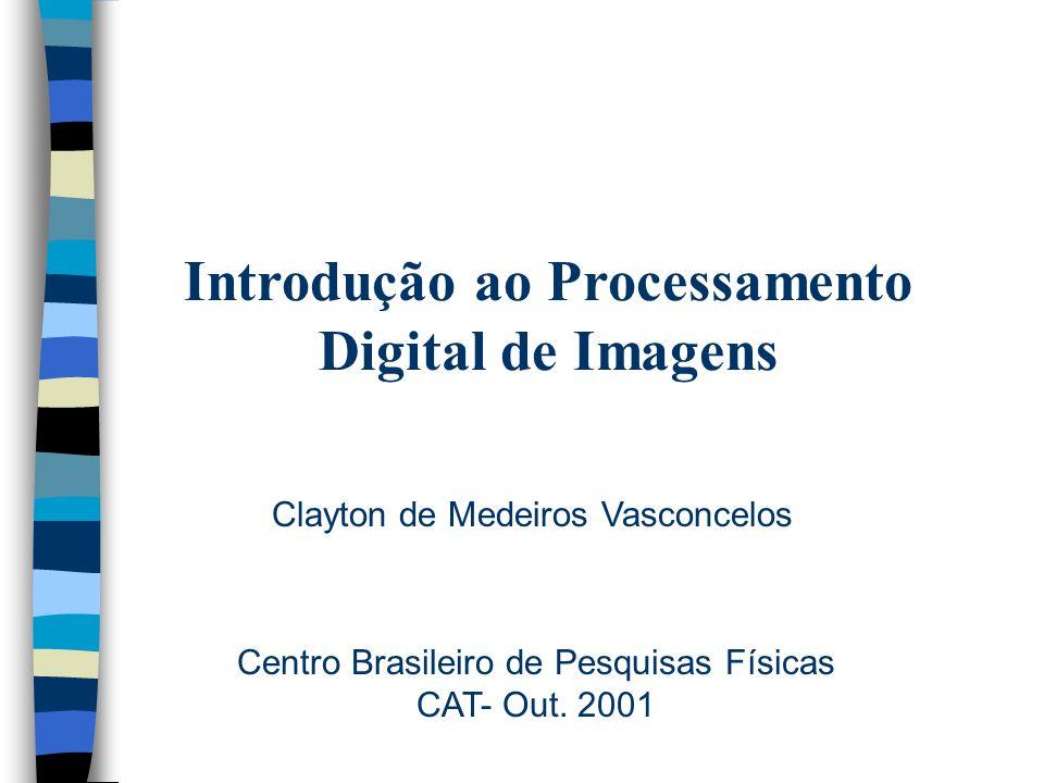 Introdução ao Processamento Digital de Imagens Clayton de Medeiros Vasconcelos Centro Brasileiro de Pesquisas Físicas CAT- Out.