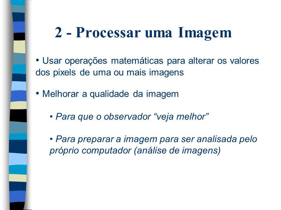 2 - Processar uma Imagem Usar operações matemáticas para alterar os valores dos pixels de uma ou mais imagens Melhorar a qualidade da imagem Para que o observador veja melhor Para preparar a imagem para ser analisada pelo próprio computador (análise de imagens)