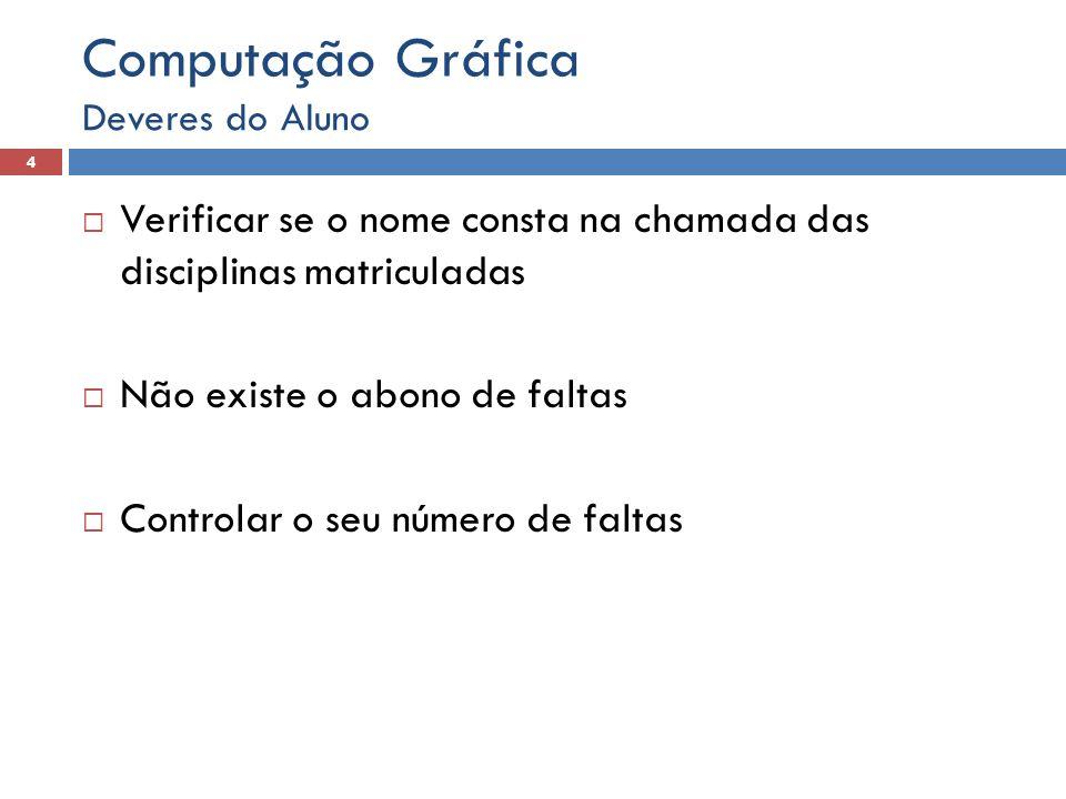 Verificar se o nome consta na chamada das disciplinas matriculadas  Não existe o abono de faltas  Controlar o seu número de faltas Deveres do Aluno 4 Computação Gráfica
