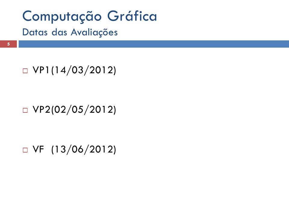  VP1(14/03/2012)  VP2(02/05/2012)  VF(13/06/2012) Datas das Avaliações 5 Computação Gráfica