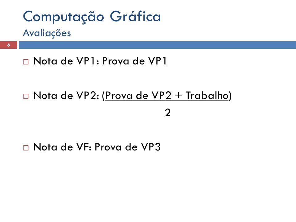  Nota de VP1: Prova de VP1  Nota de VP2: (Prova de VP2 + Trabalho) 2  Nota de VF: Prova de VP3 Avaliações 6 Computação Gráfica