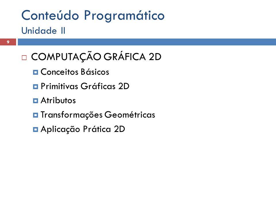 Conteúdo Programático  COMPUTAÇÃO GRÁFICA 2D  Conceitos Básicos  Primitivas Gráficas 2D  Atributos  Transformações Geométricas  Aplicação Prática 2D Unidade II 9