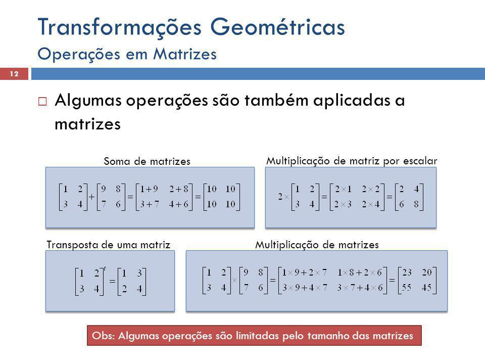 Algumas operações são também aplicadas a matrizes Operações em Matrizes 12 Transformações Geométricas Soma de matrizes Multiplicação de matriz por escalar Transposta de uma matrizMultiplicação de matrizes Obs: Algumas operações são limitadas pelo tamanho das matrizes