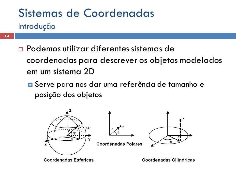  Podemos utilizar diferentes sistemas de coordenadas para descrever os objetos modelados em um sistema 2D  Serve para nos dar uma referência de tamanho e posição dos objetos Introdução 13 Sistemas de Coordenadas