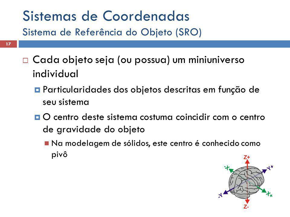  Cada objeto seja (ou possua) um miniuniverso individual  Particularidades dos objetos descritas em função de seu sistema  O centro deste sistema costuma coincidir com o centro de gravidade do objeto Na modelagem de sólidos, este centro é conhecido como pivô Sistema de Referência do Objeto (SRO) 17 Sistemas de Coordenadas
