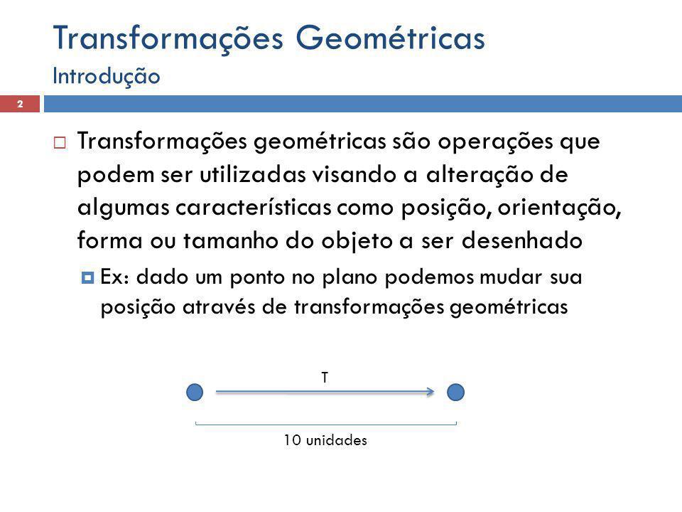  Transformações geométricas são operações que podem ser utilizadas visando a alteração de algumas características como posição, orientação, forma ou tamanho do objeto a ser desenhado  Ex: dado um ponto no plano podemos mudar sua posição através de transformações geométricas Introdução 2 Transformações Geométricas T 10 unidades
