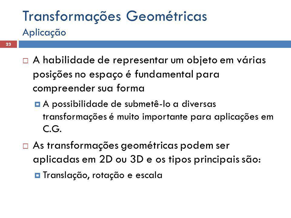  A habilidade de representar um objeto em várias posições no espaço é fundamental para compreender sua forma  A possibilidade de submetê-lo a diversas transformações é muito importante para aplicações em C.G.