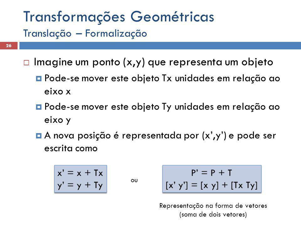 Translação – Formalização 26 Transformações Geométricas  Imagine um ponto (x,y) que representa um objeto  Pode-se mover este objeto Tx unidades em relação ao eixo x  Pode-se mover este objeto Ty unidades em relação ao eixo y  A nova posição é representada por (x',y') e pode ser escrita como x' = x + Tx y' = y + Ty x' = x + Tx y' = y + Ty P' = P + T [x' y'] = [x y] + [Tx Ty] P' = P + T [x' y'] = [x y] + [Tx Ty] Representação na forma de vetores (soma de dois vetores) ou