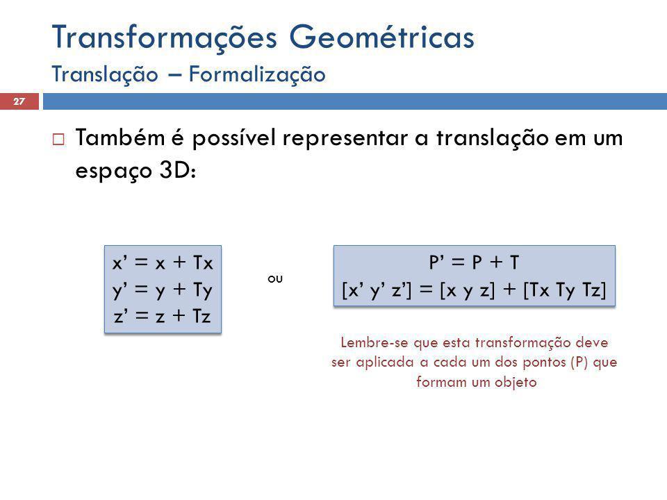 Translação – Formalização 27 Transformações Geométricas  Também é possível representar a translação em um espaço 3D: x' = x + Tx y' = y + Ty z' = z + Tz x' = x + Tx y' = y + Ty z' = z + Tz P' = P + T [x' y' z'] = [x y z] + [Tx Ty Tz] P' = P + T [x' y' z'] = [x y z] + [Tx Ty Tz] ou Lembre-se que esta transformação deve ser aplicada a cada um dos pontos (P) que formam um objeto
