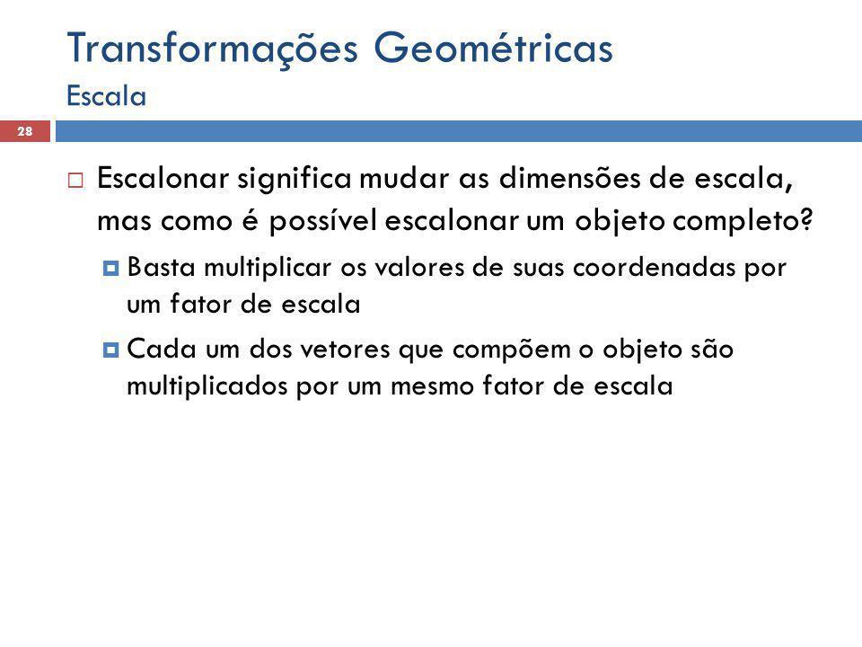  Escalonar significa mudar as dimensões de escala, mas como é possível escalonar um objeto completo?  Basta multiplicar os valores de suas coordenad