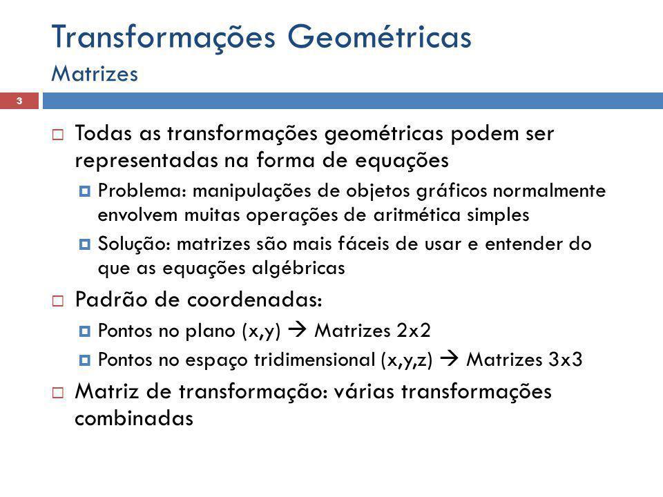  Todas as transformações geométricas podem ser representadas na forma de equações  Problema: manipulações de objetos gráficos normalmente envolvem muitas operações de aritmética simples  Solução: matrizes são mais fáceis de usar e entender do que as equações algébricas  Padrão de coordenadas:  Pontos no plano (x,y)  Matrizes 2x2  Pontos no espaço tridimensional (x,y,z)  Matrizes 3x3  Matriz de transformação: várias transformações combinadas Matrizes 3 Transformações Geométricas