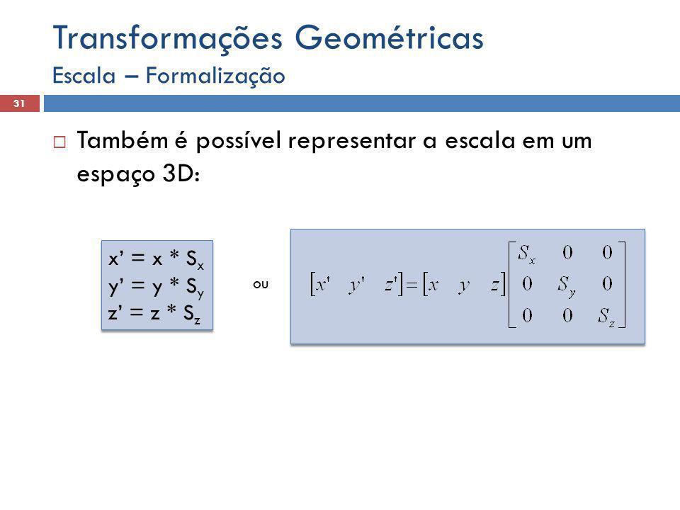 Escala – Formalização 31 Transformações Geométricas  Também é possível representar a escala em um espaço 3D: x' = x * S x y' = y * S y z' = z * S z x' = x * S x y' = y * S y z' = z * S z ou