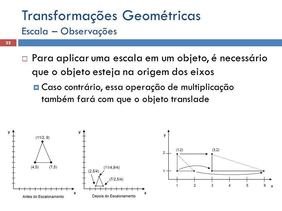  Para aplicar uma escala em um objeto, é necessário que o objeto esteja na origem dos eixos  Caso contrário, essa operação de multiplicação também fará com que o objeto translade Escala – Observações 32 Transformações Geométricas