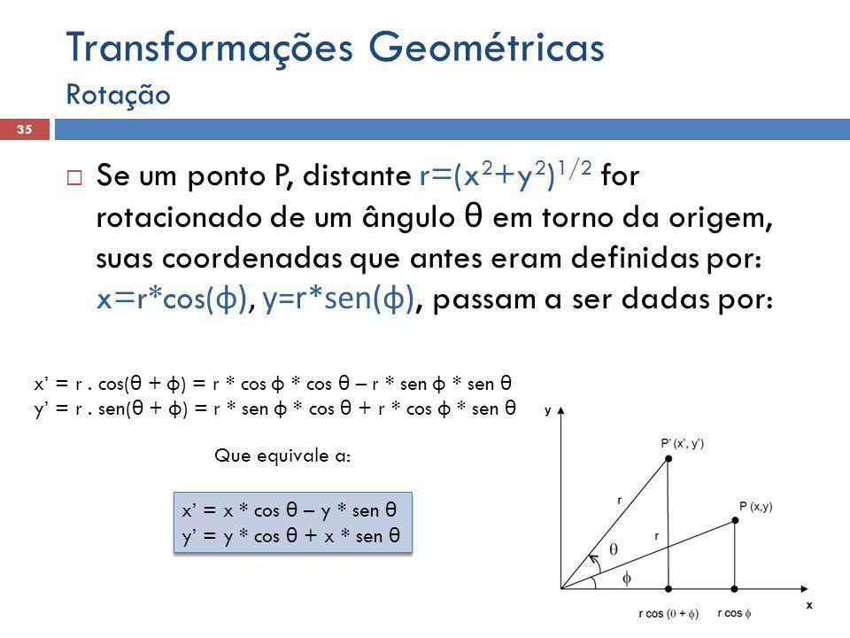  Se um ponto P, distante r=(x 2 +y 2 ) 1/2 for rotacionado de um ângulo θ em torno da origem, suas coordenadas que antes eram definidas por: x=r*cos( φ), y=r*sen(φ), passam a ser dadas por: Rotação 35 Transformações Geométricas x' = r.