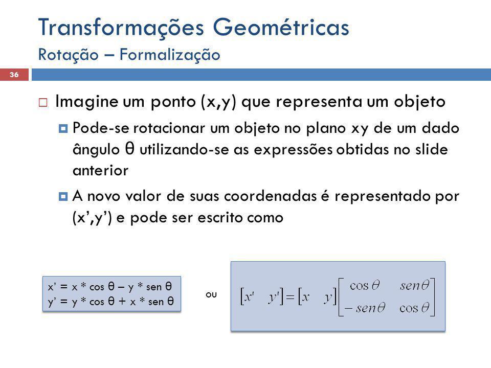  Imagine um ponto (x,y) que representa um objeto  Pode-se rotacionar um objeto no plano xy de um dado ângulo θ utilizando-se as expressões obtidas no slide anterior  A novo valor de suas coordenadas é representado por (x',y') e pode ser escrito como Rotação – Formalização 36 Transformações Geométricas ou x' = x * cos θ – y * sen θ y' = y * cos θ + x * sen θ x' = x * cos θ – y * sen θ y' = y * cos θ + x * sen θ